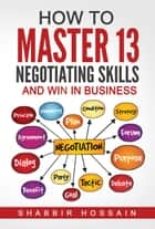 How to Master 13 Negotiating Skills and Win in Business ebook by Shabbir Hossain