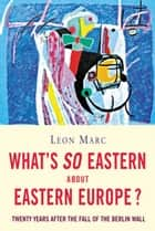 What's so Eastern about Eastern Europe? ebook by Leon Marc
