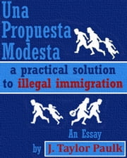 Una Propuesta Modesta: a practical solution to illegal immigration ebook by J. Taylor Paulk