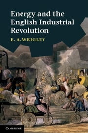 Energy and the English Industrial Revolution ebook by Wrigley, E. A.