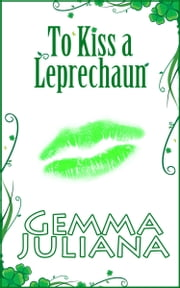 To Kiss a Leprechaun - To Kiss Series - Book 1 ebook by Gemma Juliana