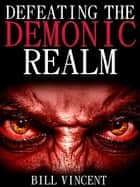 Defeating the Demonic Realm (Second Edition) ebook by Bill Vincent
