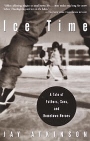 Ice Time - A Tale of Fathers, Sons, and Hometown Heroes ebook by Jay Atkinson
