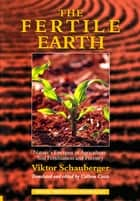 The Fertile Earth – Nature's Energies in Agriculture, Soil Fertilisation and Forestry - Volume 3 of Renowned Environmentalist Viktor Schauberger's Eco-Technology Series ebook by Viktor Schauberger, Callum Coats