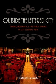 Outside the Lettered City - Cinema, Modernity, and the Public Sphere in Late Colonial India ebook by Manishita Dass