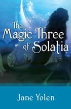 The Magic Three of Solatia ebook by Jane Yolen