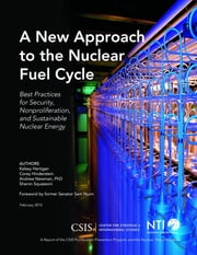 A New Approach to the Nuclear Fuel Cycle - Best Practices for Security, Nonproliferation, and Sustainable Nuclear Energy ebook by Kelsey Hartigan,Corey Hinderstein,Andrew Newman,Sharon Squassoni
