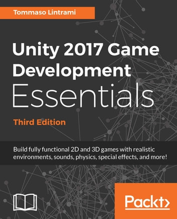 Unity 2017 Game Development Essentials, Third Edition - Build fully functional 2D and 3D games with realistic environments, sounds, physics, special effects, and more! ebook by Tommaso Lintrami,Will Goldstone