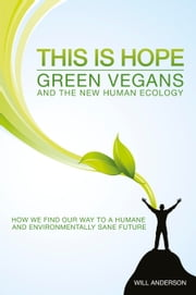 This Is Hope: Green Vegans and the New Human Ecology - How We Find Our Way to a Humane and Environmentally Sane Future ebook by Will Anderson