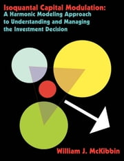Isoquantal Capital Modulation: A Harmonic Modeling Approach to Understanding and Managing the Investment Decision ebook by McKibbin, William J.