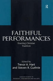 Faithful Performances - Enacting Christian Tradition ebook by Steven R. Guthrie,Trevor A. Hart