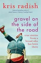 Gravel on the Side of the Road - True stories from a broad who has been there ebook by Kris Radish