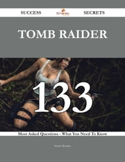 Tomb Raider 133 Success Secrets - 133 Most Asked Questions On Tomb Raider - What You Need To Know ebook by Sarah Morales