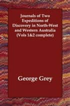 Journals Of Two Expeditions Of Discovery In North-West And Western Australia, Vol. 1 (Of 2) ebook by George Grey