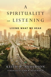 A Spirituality of Listening - Living What We Hear ebook by Keith R. Anderson,Dan B. Allender