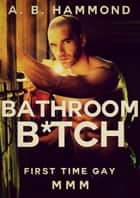 Bathroom B*tch: First Time Gay ebook by A.B Hammond