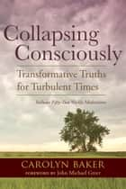 Collapsing Consciously - Transformative Truths for Turbulent Times eBook by John Michael Greer, Carolyn Baker, Ph.D.