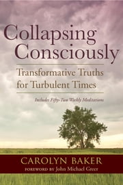 Collapsing Consciously - Transformative Truths for Turbulent Times ebook by Carolyn Baker, Ph.D.,John Michael Greer