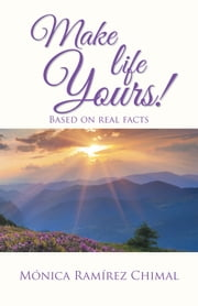 Make life Yours! - Based on real facts ebook by Mónica Ramírez Chimal