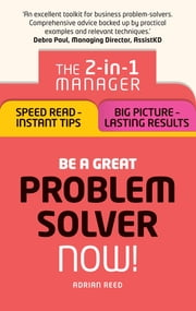 Be a Great Problem Solver Ð Now! - The 2-in-1 Manager: Speed Read - Instant Tips; Big Picture - Lasting Results ebook by Adrian Reed