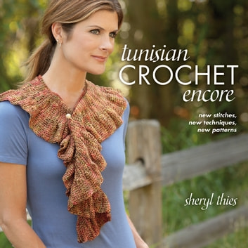 Tunisian Crochet Encore - New Stitches, New Techniques, New Patterns ebook by Sheryl Thies