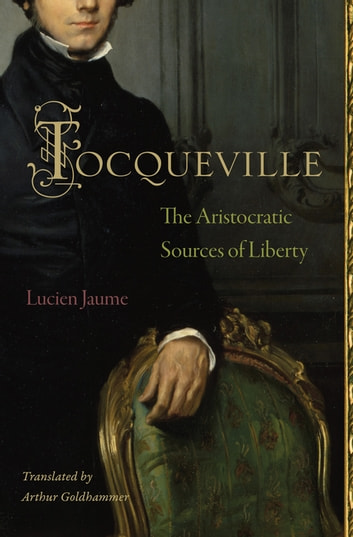 Tocqueville - The Aristocratic Sources of Liberty ebook by Lucien Jaume