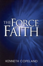 Force of Faith ebook by Kenneth Copeland