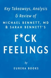 F*ck Feelings - One Shrink's Practical Advice for Managing All Life's Impossible Problems by Michael Bennett, MD and Sarah Bennett | Key Takeaways, Analysis & Review ebook by Eureka Books
