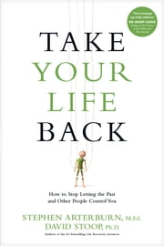 Take Your Life Back - How to Stop Letting the Past and Other People Control You ebook by Stephen Arterburn, David Stoop