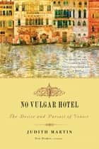 No Vulgar Hotel: The Desire and Pursuit of Venice eBook by Judith Martin, Eric Denker