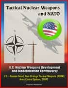 Tactical Nuclear Weapons and NATO - U.S. Nuclear Weapons Development and Modernization Controversy, U.S. - Russian Reset, Non-Strategic Nuclear Weapons (NSNW), Arms Control Options, START ebook by Progressive Management