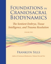 Foundations in Craniosacral Biodynamics, Volume Two - The Sentient Embryo, Tissue Intelligence, and Trauma Resolution ebook by Franklyn Sills,Dominique Degranges,Cherionna Menzam-Sills