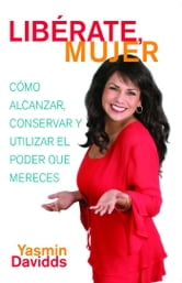 ¡Libérate mujer! (Take Back Your Power) - Cómo alcanzar, conservar y utilizar el poder que mereces (How to Reclaim It, Keep It, and Use It to Get What You Deserve) ebook by Yasmin Davidds
