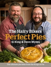 The Hairy Bikers' Perfect Pies - The Ultimate Pie Bible from the Kings of Pies ebook by Dave Myers,Si King,Hairy Bikers