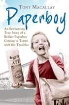 Paperboy: An Enchanting True Story of a Belfast Paperboy Coming to Terms with the Troubles ebook by Tony Macaulay