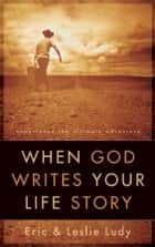 When God Writes Your Life Story ebook by Eric Ludy,Leslie Ludy
