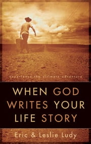 When God Writes Your Life Story - Experience the Ultimate Adventure ebook by Eric Ludy,Leslie Ludy