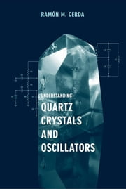 Understanding Quartz Crystals and Oscillators ebook by Cerda, Ramon M.