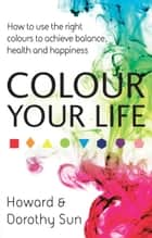Colour Your Life - How to use the right colours to achieve balance, health and happiness ebook by Dorothy Sun, Howard Sun