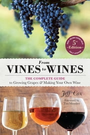 From Vines to Wines, 5th Edition - The Complete Guide to Growing Grapes and Making Your Own Wine ebook by Jeff Cox,Tim Mondavi