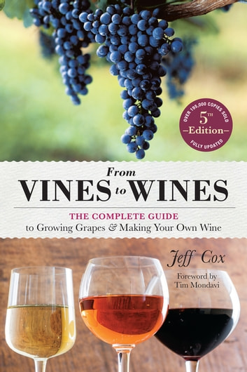 From Vines to Wines, 5th Edition - The Complete Guide to Growing Grapes and Making Your Own Wine ebook by Jeff Cox