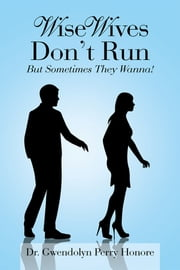 Wise Wives Don't Run - But Sometimes They Wanna! ebook by Dr. Gwendolyn Perry Honore