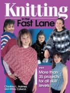 Knitting in the Fast Lane - More Than 35 Projects for All Skill Levels ebook by Christina L. Holmes, Mary Colucci