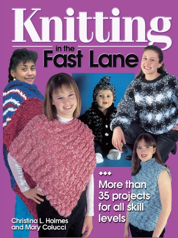 Knitting in the Fast Lane - More Than 35 Projects for All Skill Levels ebook by Christina L. Holmes,Mary Colucci