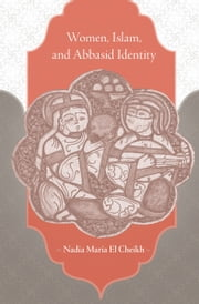 Women, Islam, and Abbasid Identity ebook by Nadia Maria El Cheikh
