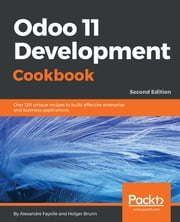 Odoo 11 Development Cookbook - Second Edition - Over 120 unique recipes to build effective enterprise and business applications, 2nd Edition ebook by Holger Brunn, Alexandre Fayolle