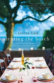 Denting the Bosch - A Novel of Marriage, Friendship, and Expensive Household Appliances ebook by Teresa Link