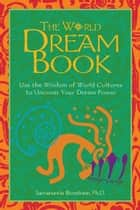 The World Dream Book - Use the Wisdom of World Cultures to Uncover Your Dream Power ebook by Sarvananda Bluestone, Ph.D.