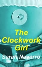 The Clockwork Girl ebook by Sarah Navarro