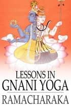 Lessons in Gnani Yoga ebook by Yogi Ramacharaka